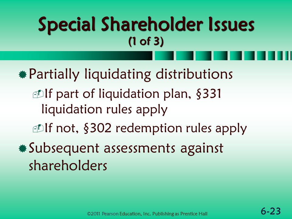 6-23 Special Shareholder Issues (1 of 3)  Partially liquidating distributions  If part of liquidation plan, §331 liquidation rules apply  If not, §302 redemption rules apply  Subsequent assessments against shareholders ©2011 Pearson Education, Inc.