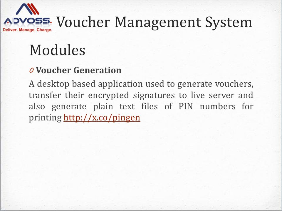 Voucher Management System 0 Voucher Generation A desktop based application used to generate vouchers, transfer their encrypted signatures to live server and also generate plain text files of PIN numbers for printing http://x.co/pingenhttp://x.co/pingen Modules