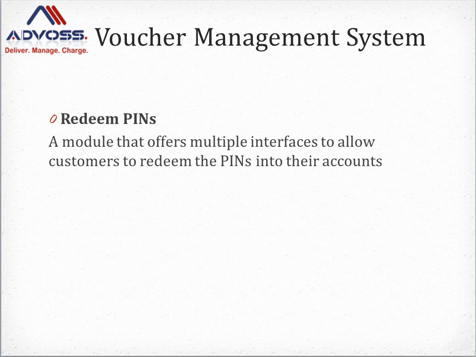 Voucher Management System 0 Redeem PINs A module that offers multiple interfaces to allow customers to redeem the PINs into their accounts