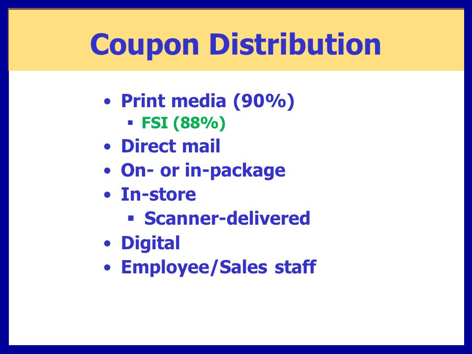 Coupon Distribution Print media (90%)  FSI (88%) Direct mail On- or in-package In-store  Scanner-delivered Digital Employee/Sales staff