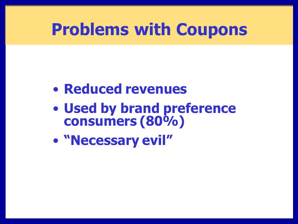 Problems with Coupons Reduced revenues Used by brand preference consumers (80%) Necessary evil