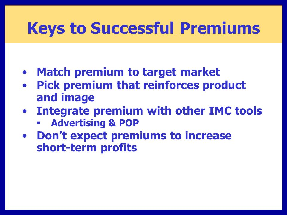Keys to Successful Premiums Match premium to target market Pick premium that reinforces product and image Integrate premium with other IMC tools  Advertising & POP Don't expect premiums to increase short-term profits