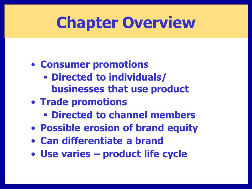 Chapter Overview Consumer promotions  Directed to individuals/ businesses that use product Trade promotions  Directed to channel members Possible erosion of brand equity Can differentiate a brand Use varies – product life cycle