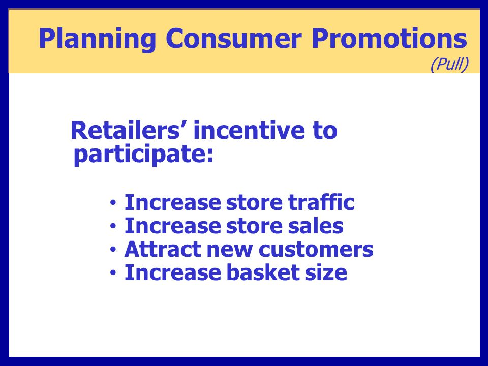 Planning Consumer Promotions (Pull) Retailers' incentive to participate: Increase store traffic Increase store sales Attract new customers Increase basket size