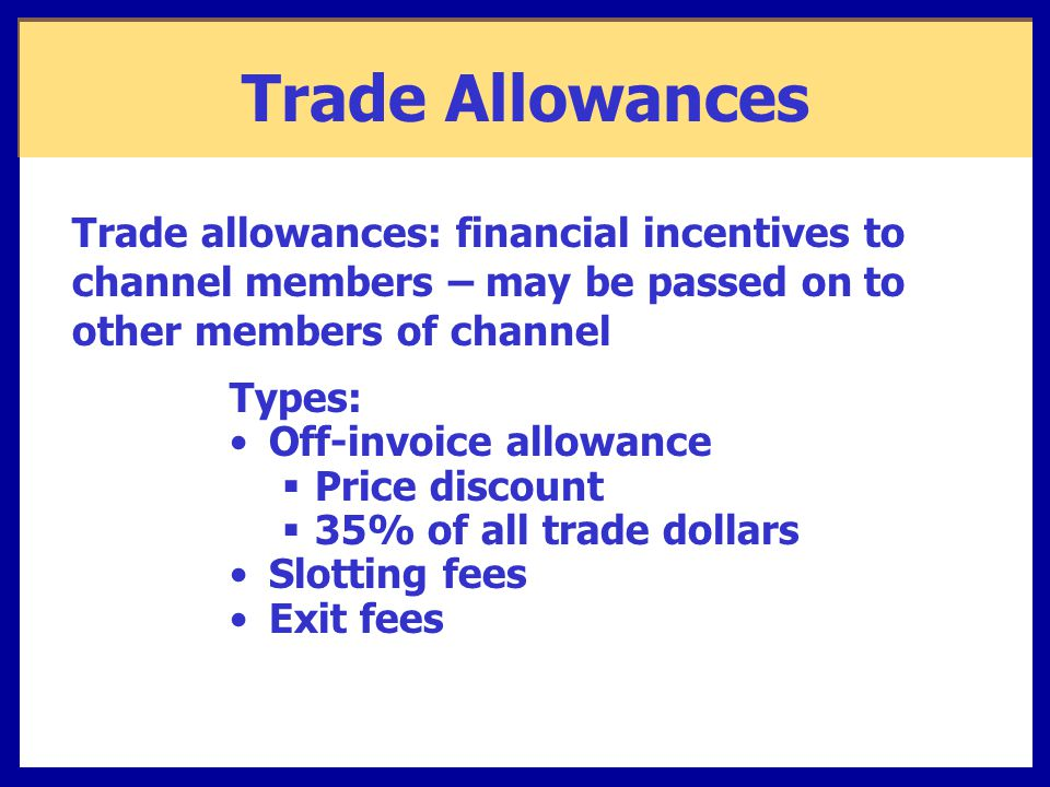 Trade Allowances Types: Off-invoice allowance  Price discount  35% of all trade dollars Slotting fees Exit fees Trade allowances: financial incentives to channel members – may be passed on to other members of channel