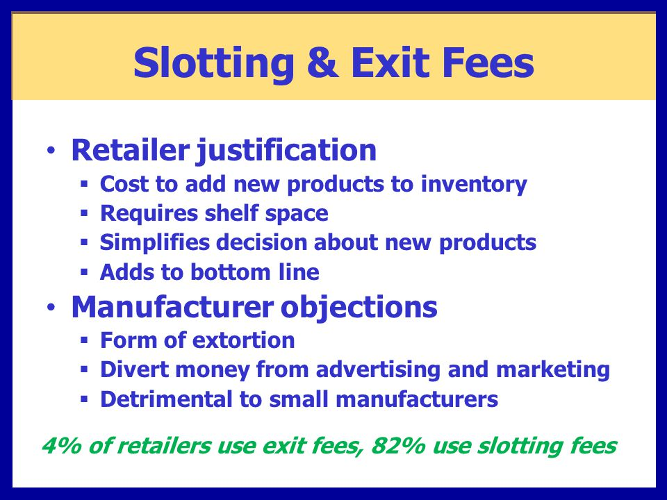 Slotting & Exit Fees Retailer justification  Cost to add new products to inventory  Requires shelf space  Simplifies decision about new products  Adds to bottom line Manufacturer objections  Form of extortion  Divert money from advertising and marketing  Detrimental to small manufacturers 4% of retailers use exit fees, 82% use slotting fees