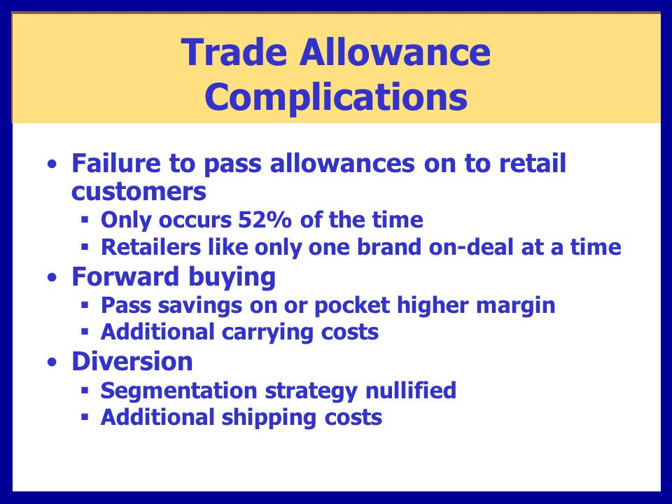 Trade Allowance Complications Failure to pass allowances on to retail customers  Only occurs 52% of the time  Retailers like only one brand on-deal at a time Forward buying  Pass savings on or pocket higher margin  Additional carrying costs Diversion  Segmentation strategy nullified  Additional shipping costs