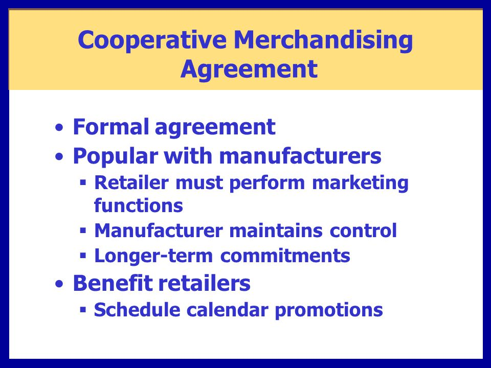 Cooperative Merchandising Agreement Formal agreement Popular with manufacturers  Retailer must perform marketing functions  Manufacturer maintains control  Longer-term commitments Benefit retailers  Schedule calendar promotions