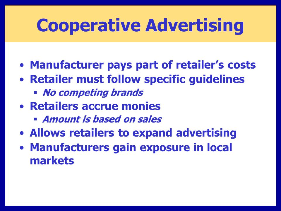 Cooperative Advertising Manufacturer pays part of retailer's costs Retailer must follow specific guidelines  No competing brands Retailers accrue monies  Amount is based on sales Allows retailers to expand advertising Manufacturers gain exposure in local markets