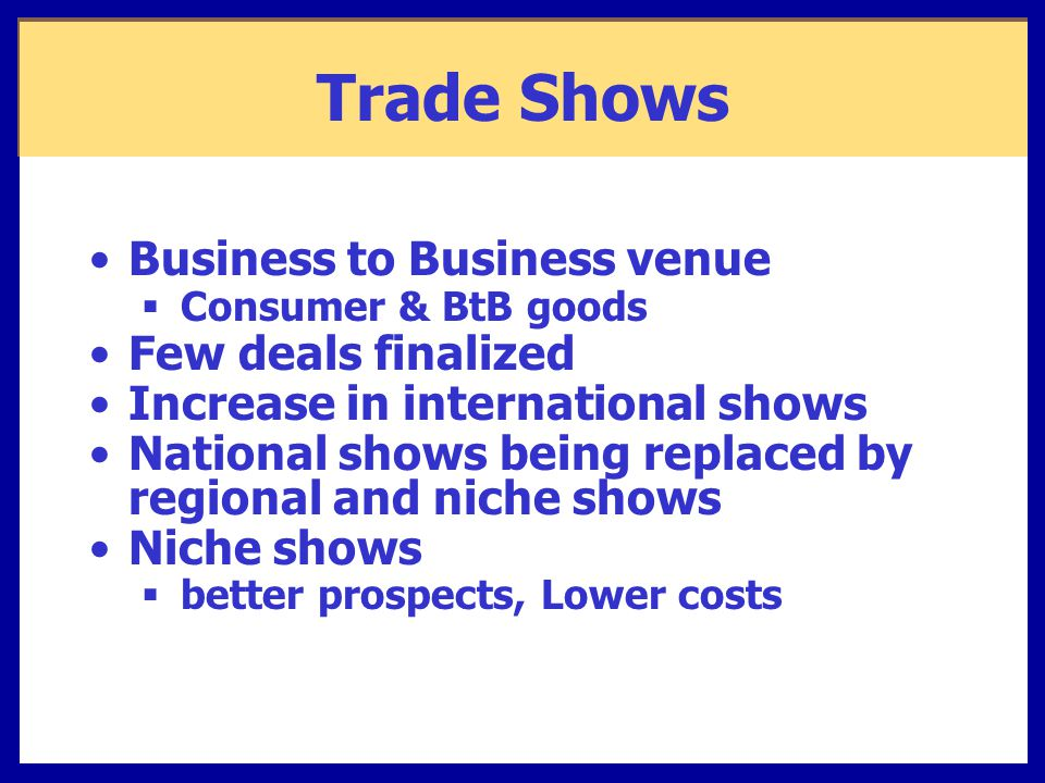 Trade Shows Business to Business venue  Consumer & BtB goods Few deals finalized Increase in international shows National shows being replaced by regional and niche shows Niche shows  better prospects, Lower costs