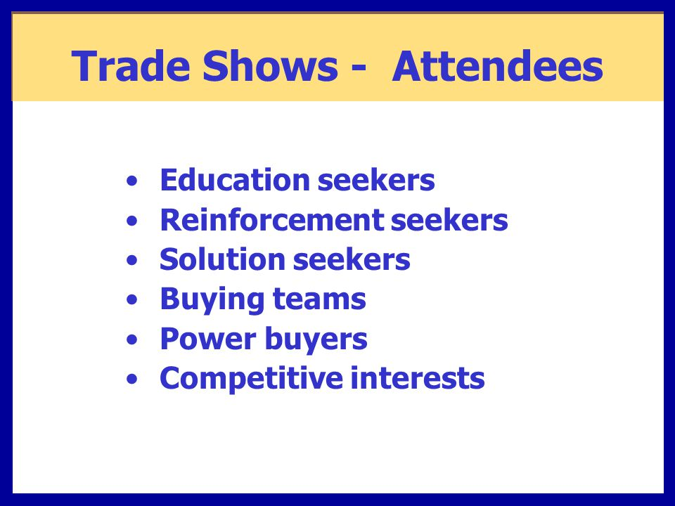 Trade Shows - Attendees Education seekers Reinforcement seekers Solution seekers Buying teams Power buyers Competitive interests