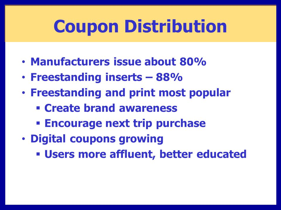 Coupon Distribution Manufacturers issue about 80% Freestanding inserts – 88% Freestanding and print most popular  Create brand awareness  Encourage next trip purchase Digital coupons growing  Users more affluent, better educated