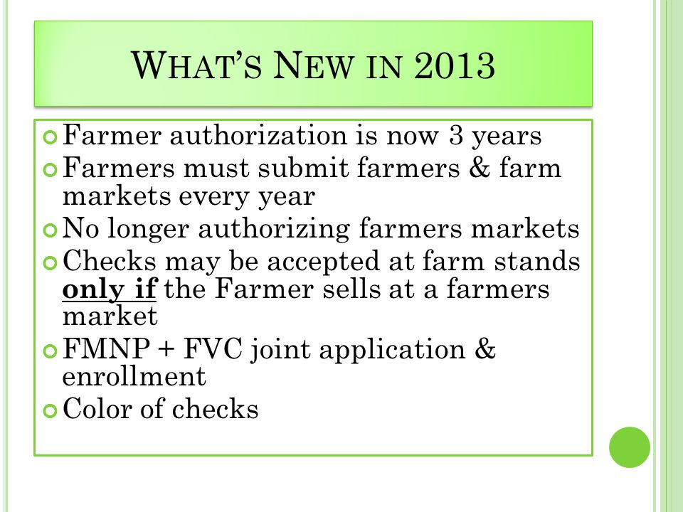 W HAT ' S N EW IN 2013 Farmer authorization is now 3 years Farmers must submit farmers & farm markets every year No longer authorizing farmers markets Checks may be accepted at farm stands only if the Farmer sells at a farmers market FMNP + FVC joint application & enrollment Color of checks