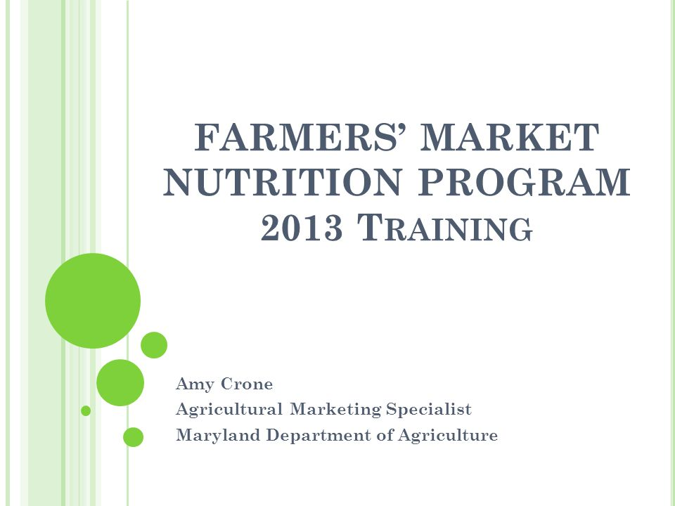 FARMERS' MARKET NUTRITION PROGRAM 2013 T RAINING Amy Crone Agricultural Marketing Specialist Maryland Department of Agriculture