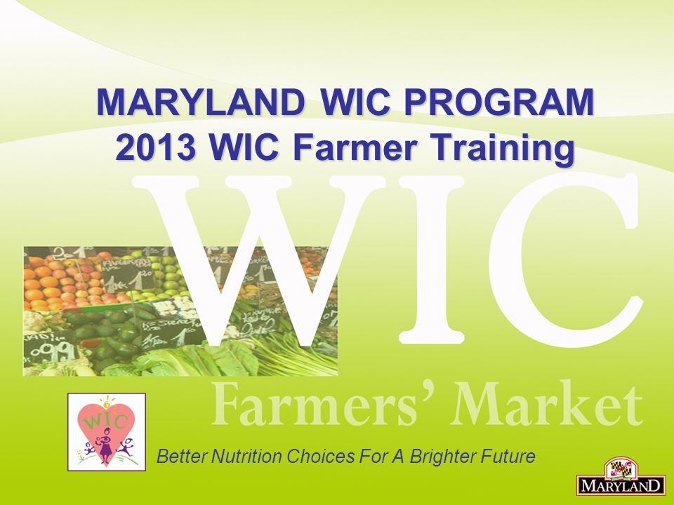 MARYLAND WIC PROGRAM 2013 WIC Farmer Training Better Nutrition Choices For A Brighter Future