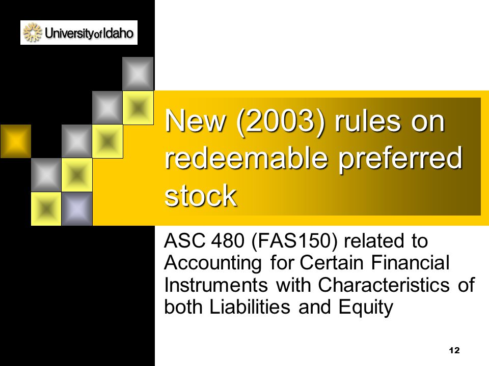 12 New (2003) rules on redeemable preferred stock ASC 480 (FAS150) related to Accounting for Certain Financial Instruments with Characteristics of both Liabilities and Equity