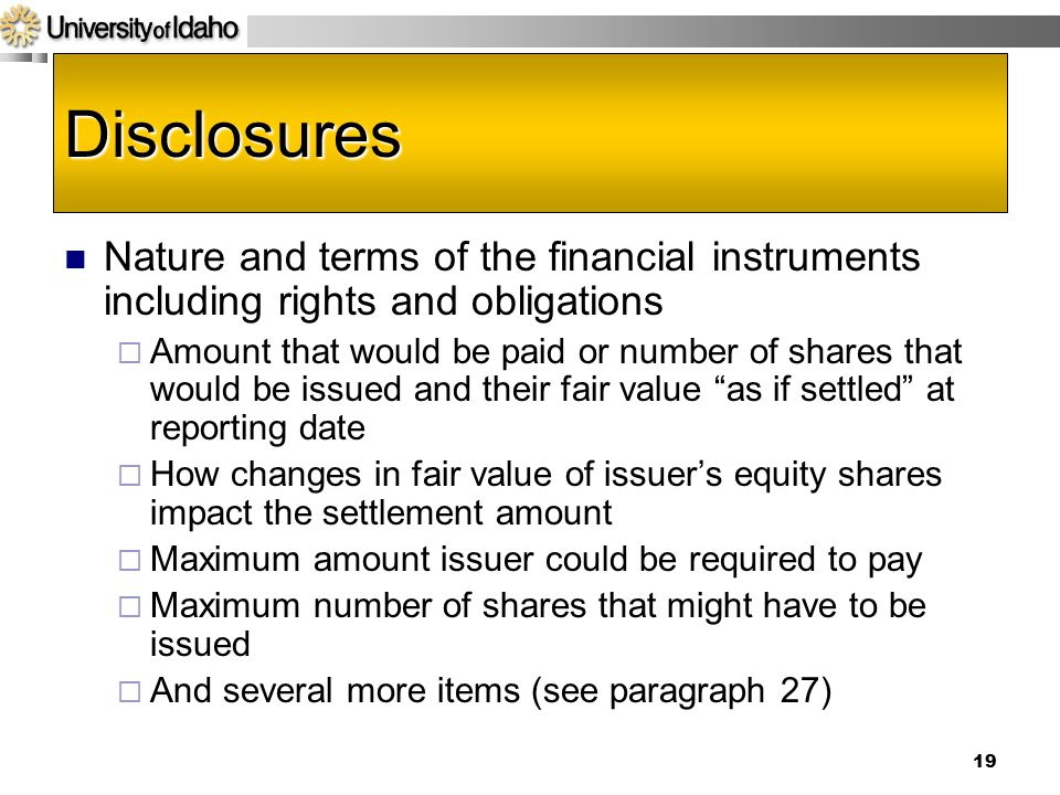 19 Disclosures Nature and terms of the financial instruments including rights and obligations  Amount that would be paid or number of shares that would be issued and their fair value as if settled at reporting date  How changes in fair value of issuer's equity shares impact the settlement amount  Maximum amount issuer could be required to pay  Maximum number of shares that might have to be issued  And several more items (see paragraph 27)