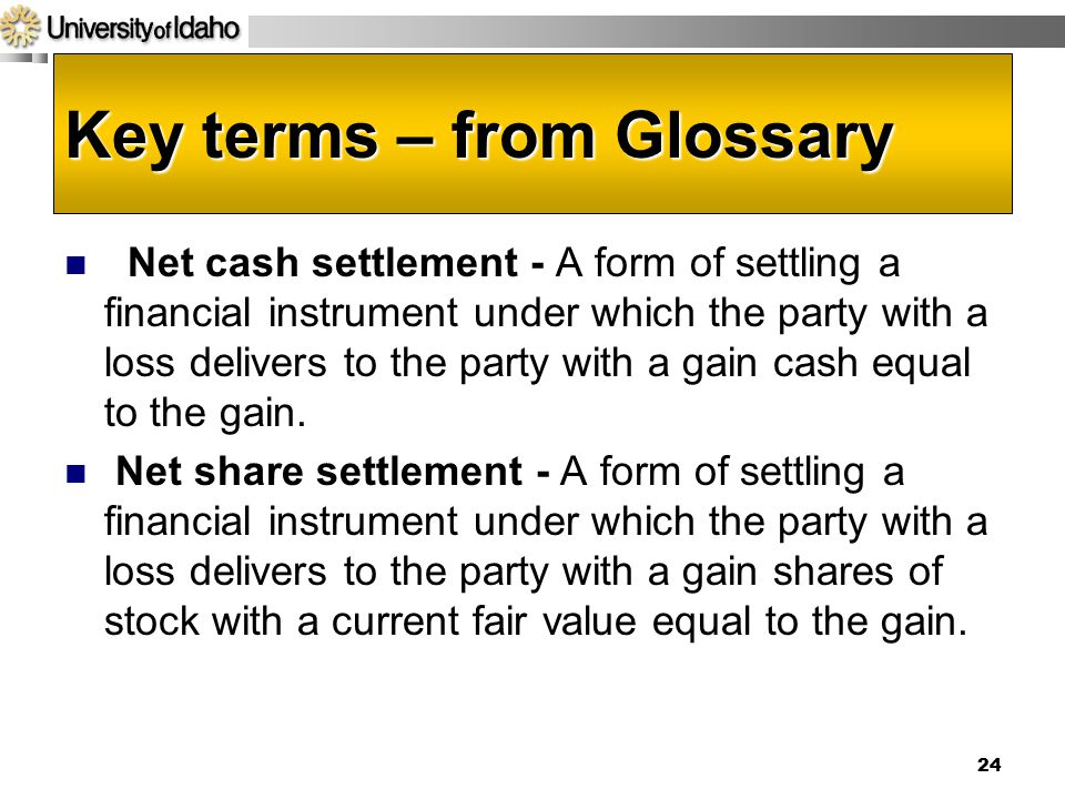 Key terms – from Glossary Net cash settlement - A form of settling a financial instrument under which the party with a loss delivers to the party with a gain cash equal to the gain.