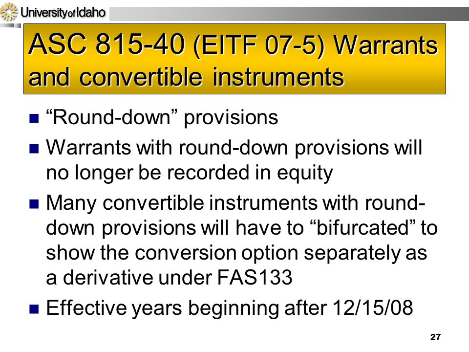 ASC 815-40 (EITF 07-5) Warrants and convertible instruments Round-down provisions Warrants with round-down provisions will no longer be recorded in equity Many convertible instruments with round- down provisions will have to bifurcated to show the conversion option separately as a derivative under FAS133 Effective years beginning after 12/15/08 27