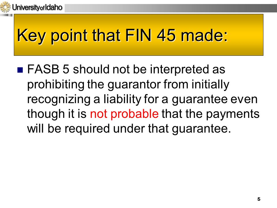 5 Key point that FIN 45 made: FASB 5 should not be interpreted as prohibiting the guarantor from initially recognizing a liability for a guarantee even though it is not probable that the payments will be required under that guarantee.