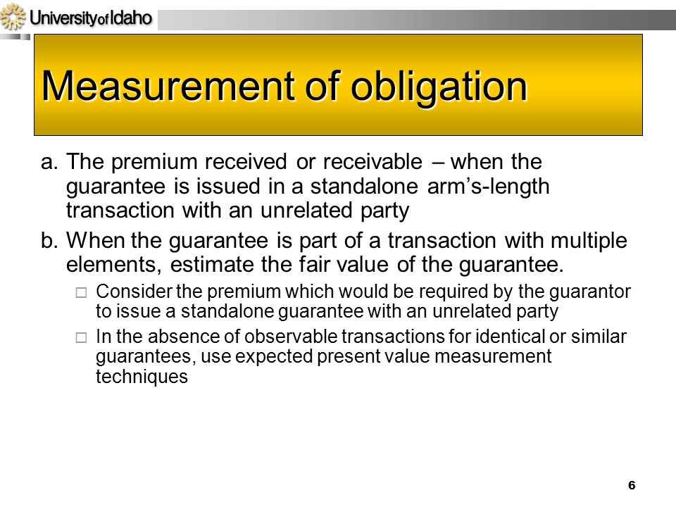 6 Measurement of obligation a.The premium received or receivable – when the guarantee is issued in a standalone arm's-length transaction with an unrelated party b.When the guarantee is part of a transaction with multiple elements, estimate the fair value of the guarantee.