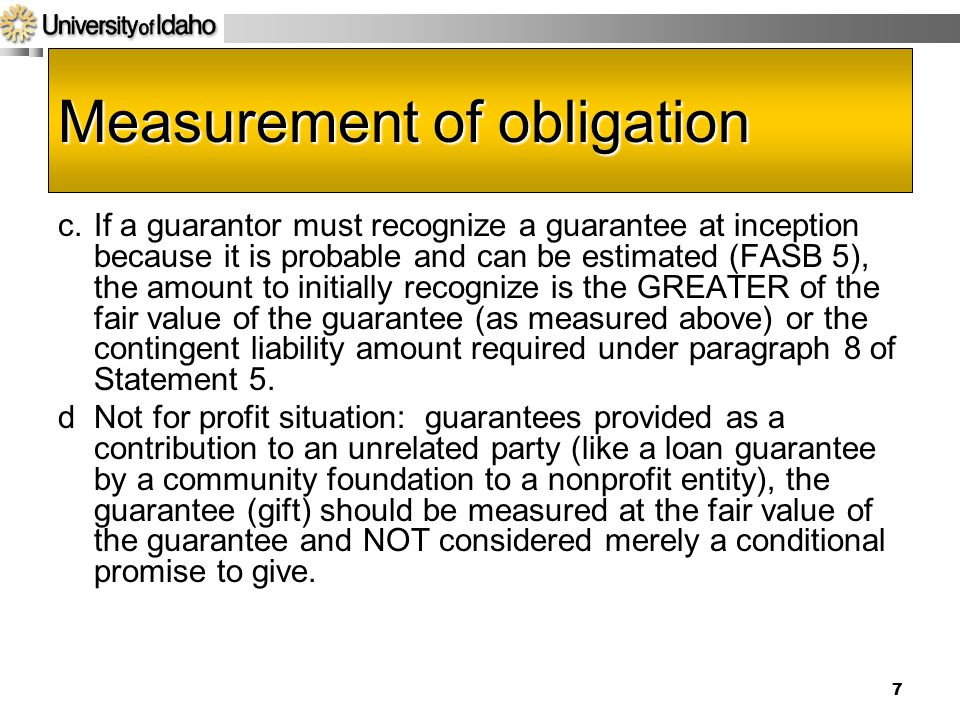 7 Measurement of obligation c.If a guarantor must recognize a guarantee at inception because it is probable and can be estimated (FASB 5), the amount to initially recognize is the GREATER of the fair value of the guarantee (as measured above) or the contingent liability amount required under paragraph 8 of Statement 5.