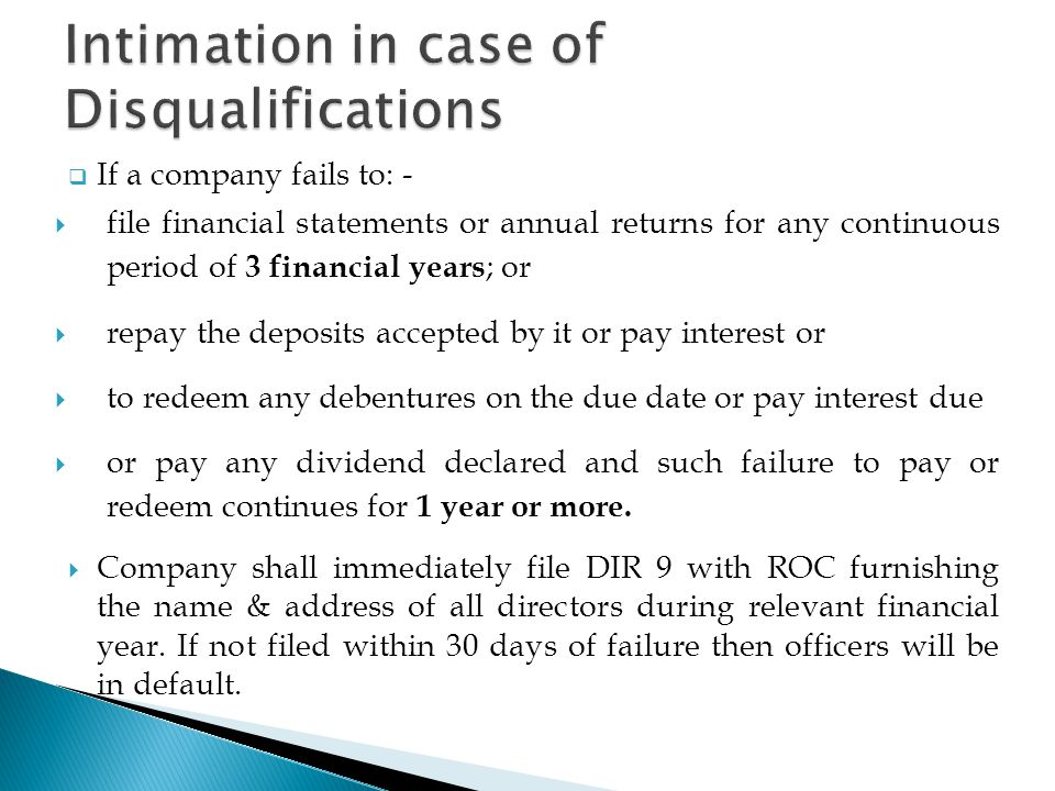  If a company fails to: -  file financial statements or annual returns for any continuous period of 3 financial years ; or  repay the deposits accepted by it or pay interest or  to redeem any debentures on the due date or pay interest due  or pay any dividend declared and such failure to pay or redeem continues for 1 year or more.