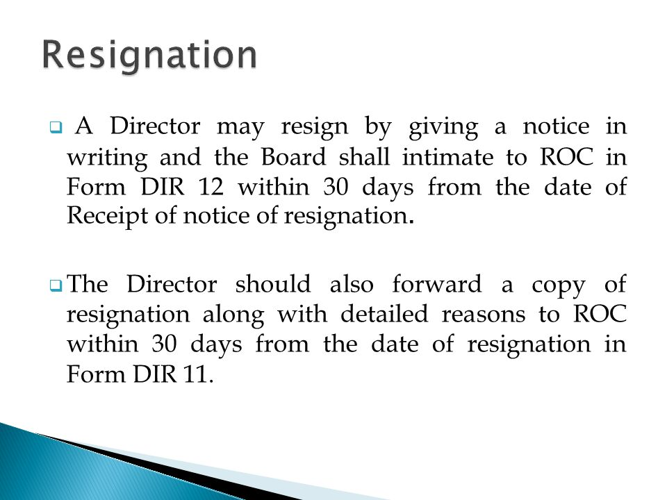  A Director may resign by giving a notice in writing and the Board shall intimate to ROC in Form DIR 12 within 30 days from the date of Receipt of notice of resignation.