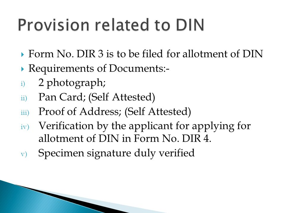  Form No. DIR 3 is to be filed for allotment of DIN  Requirements of Documents:- i) 2 photograph; ii) Pan Card; (Self Attested) iii) Proof of Addres