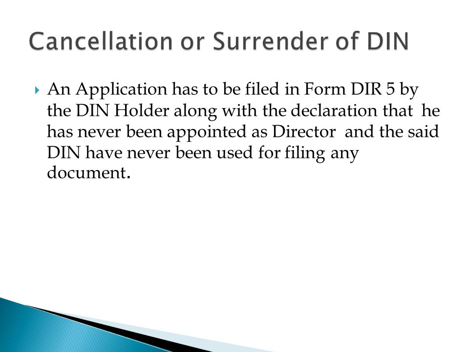  An Application has to be filed in Form DIR 5 by the DIN Holder along with the declaration that he has never been appointed as Director and the said