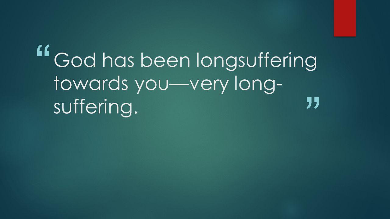 God has been longsuffering towards you—very long- suffering.