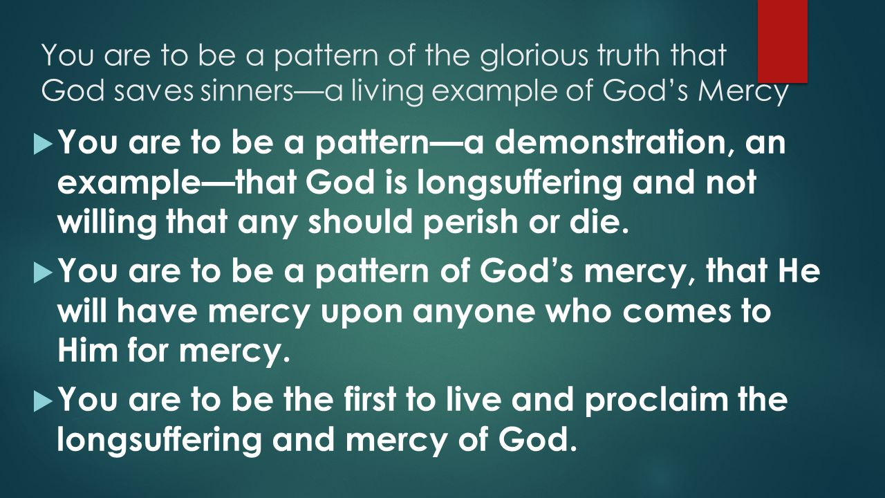 You are to be a pattern of the glorious truth that God saves sinners—a living example of God's Mercy  You are to be a pattern—a demonstration, an example—that God is longsuffering and not willing that any should perish or die.