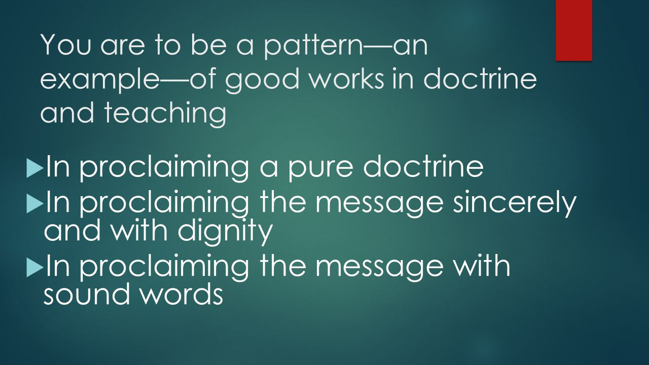 You are to be a pattern—an example—of good works in doctrine and teaching  In proclaiming a pure doctrine  In proclaiming the message sincerely and with dignity  In proclaiming the message with sound words