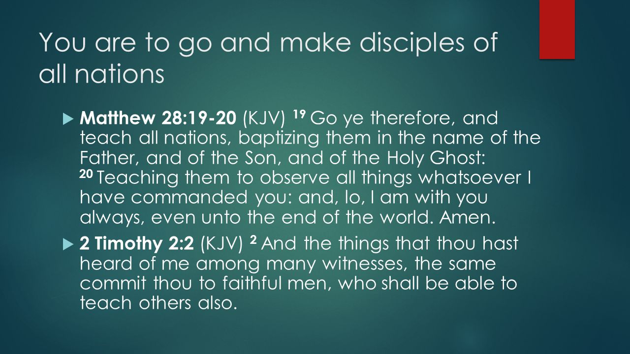 You are to go and make disciples of all nations  Matthew 28:19-20 (KJV) 19 Go ye therefore, and teach all nations, baptizing them in the name of the Father, and of the Son, and of the Holy Ghost: 20 Teaching them to observe all things whatsoever I have commanded you: and, lo, I am with you always, even unto the end of the world.