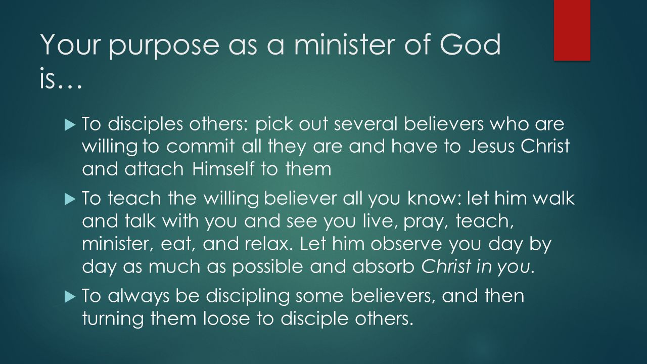 Your purpose as a minister of God is…  To disciples others: pick out several believers who are willing to commit all they are and have to Jesus Christ and attach Himself to them  To teach the willing believer all you know: let him walk and talk with you and see you live, pray, teach, minister, eat, and relax.