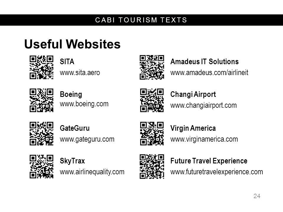 CABI TOURISM TEXTS Useful Websites 24 SITA www.sita.aero Amadeus IT Solutions www.amadeus.com/airlineit Boeing www.boeing.com Changi Airport www.changiairport.com GateGuru www.gateguru.com Virgin America www.virginamerica.com SkyTrax www.airlinequality.com Future Travel Experience www.futuretravelexperience.com