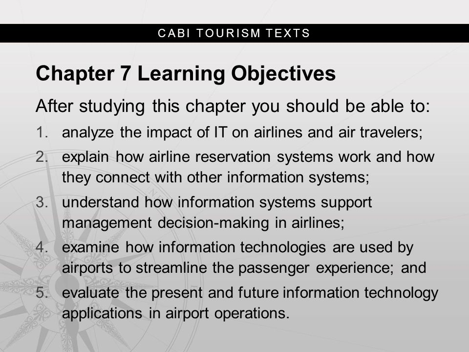 CABI TOURISM TEXTS Chapter 7 Learning Objectives After studying this chapter you should be able to: 1.analyze the impact of IT on airlines and air travelers; 2.explain how airline reservation systems work and how they connect with other information systems; 3.understand how information systems support management decision-making in airlines; 4.examine how information technologies are used by airports to streamline the passenger experience; and 5.evaluate the present and future information technology applications in airport operations.