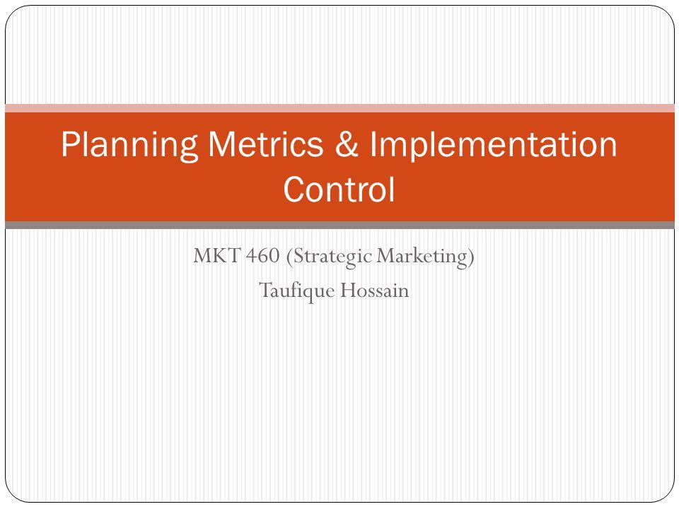 Planning Metrics & Implementation Control MKT 460 (Strategic Marketing) Taufique Hossain