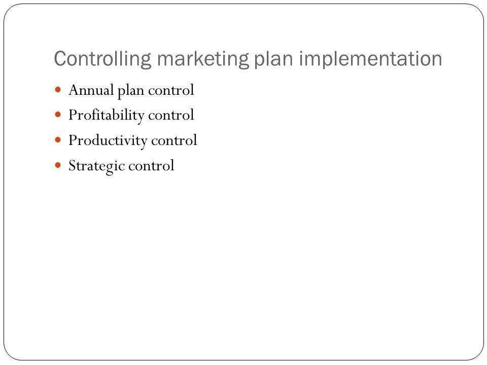 Controlling marketing plan implementation Annual plan control Profitability control Productivity control Strategic control