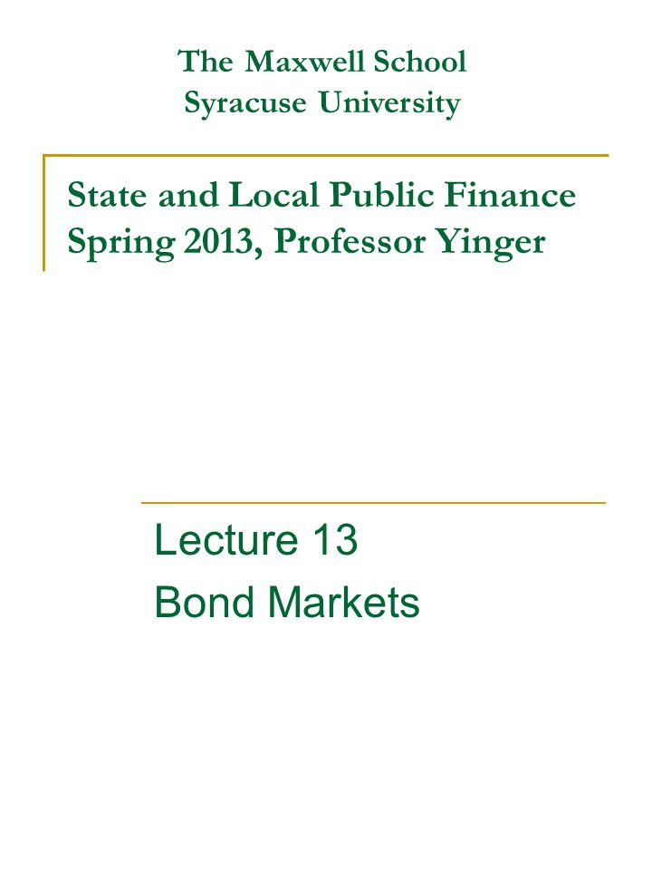 State and Local Public Finance Spring 2013, Professor Yinger Lecture 13 Bond Markets The Maxwell School Syracuse University