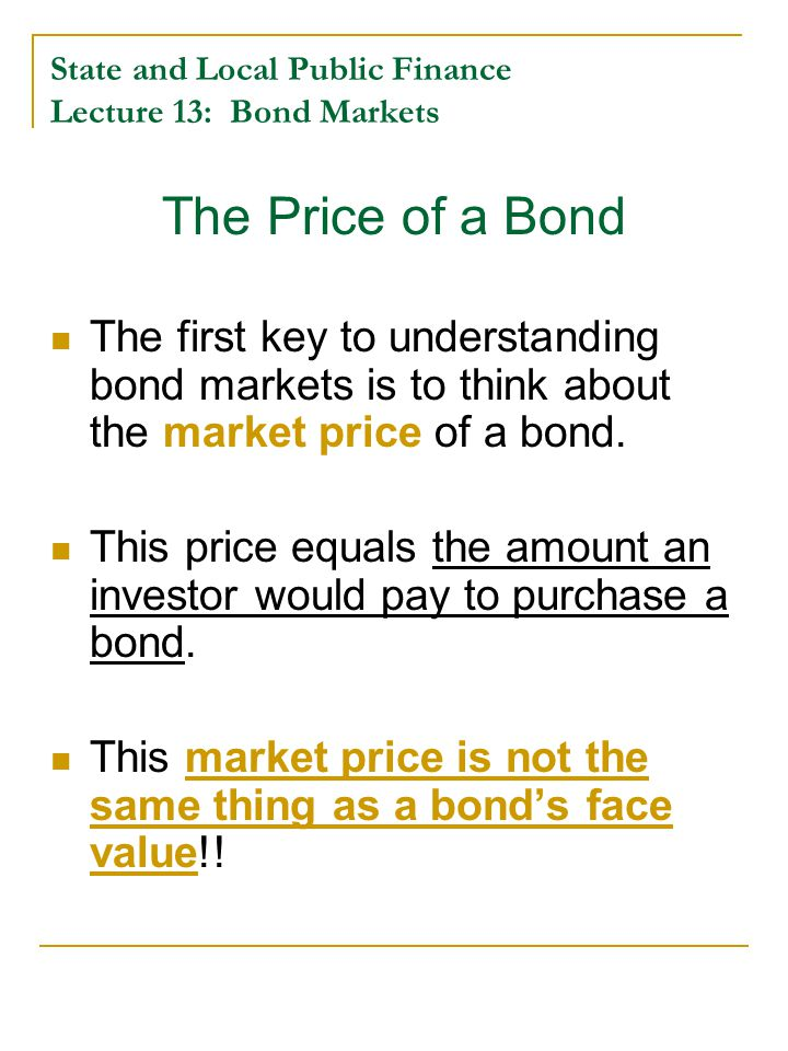 State and Local Public Finance Lecture 13: Bond Markets The Price of a Bond The first key to understanding bond markets is to think about the market price of a bond.