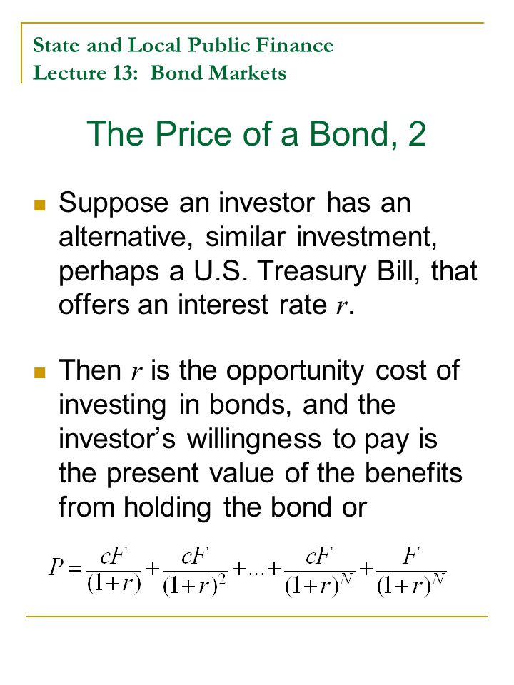 State and Local Public Finance Lecture 13: Bond Markets The Price of a Bond, 2 Suppose an investor has an alternative, similar investment, perhaps a U.S.