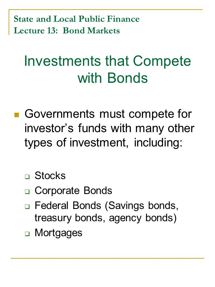 State and Local Public Finance Lecture 13: Bond Markets Investments that Compete with Bonds Governments must compete for investor's funds with many other types of investment, including:  Stocks  Corporate Bonds  Federal Bonds (Savings bonds, treasury bonds, agency bonds)  Mortgages