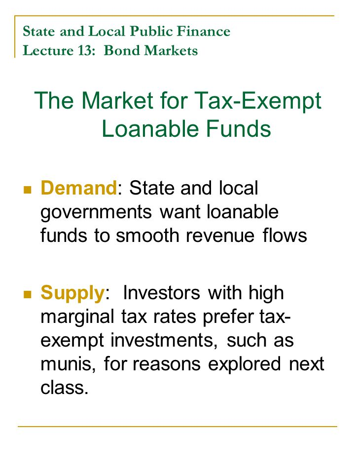 State and Local Public Finance Lecture 13: Bond Markets The Market for Tax-Exempt Loanable Funds Demand: State and local governments want loanable funds to smooth revenue flows Supply: Investors with high marginal tax rates prefer tax- exempt investments, such as munis, for reasons explored next class.