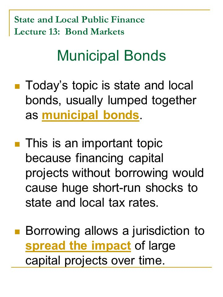 State and Local Public Finance Lecture 13: Bond Markets Municipal Bonds Today's topic is state and local bonds, usually lumped together as municipal bonds.