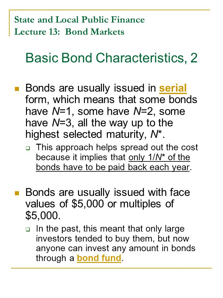 State and Local Public Finance Lecture 13: Bond Markets Basic Bond Characteristics, 2 Bonds are usually issued in serial form, which means that some bonds have N=1, some have N=2, some have N=3, all the way up to the highest selected maturity, N*.