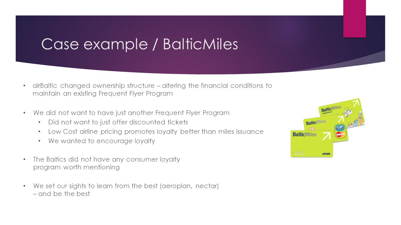 airBaltic changed ownership structure – altering the financial conditions to maintain an existing Frequent Flyer Program We did not want to have just another Frequent Flyer Program Did not want to just offer discounted tickets Low Cost airline pricing promotes loyalty better than miles issuance We wanted to encourage loyalty The Baltics did not have any consumer loyalty program worth mentioning We set our sights to learn from the best (aeroplan, nectar) – and be the best Case example / BalticMiles