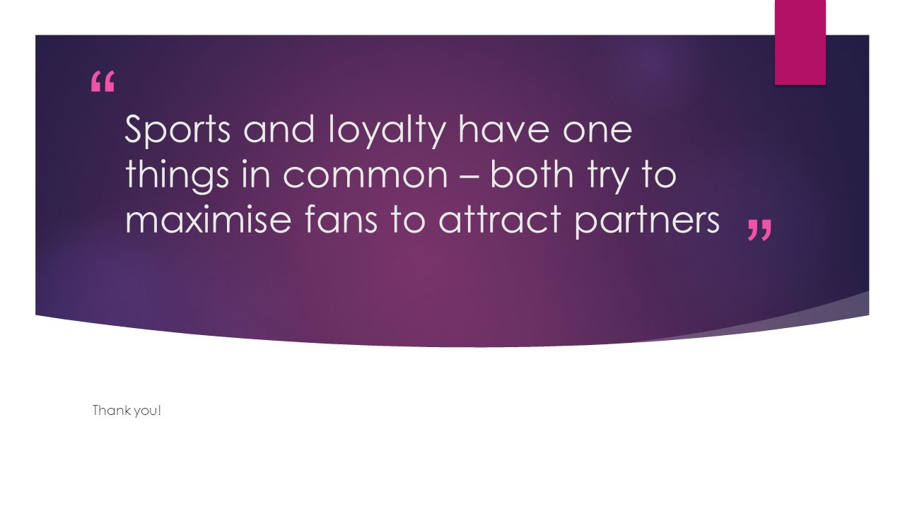 Sports and loyalty have one things in common – both try to maximise fans to attract partners Thank you!
