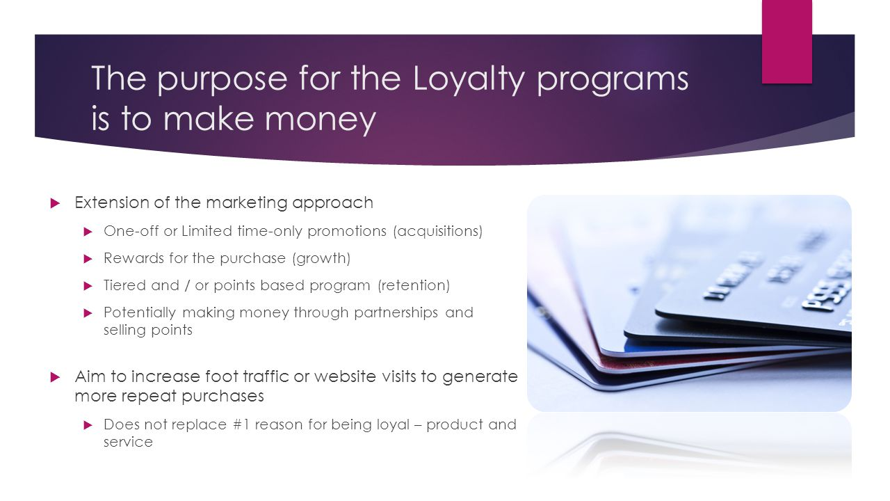 The purpose for the Loyalty programs is to make money  Extension of the marketing approach  One-off or Limited time-only promotions (acquisitions)  Rewards for the purchase (growth)  Tiered and / or points based program (retention)  Potentially making money through partnerships and selling points  Aim to increase foot traffic or website visits to generate more repeat purchases  Does not replace #1 reason for being loyal – product and service