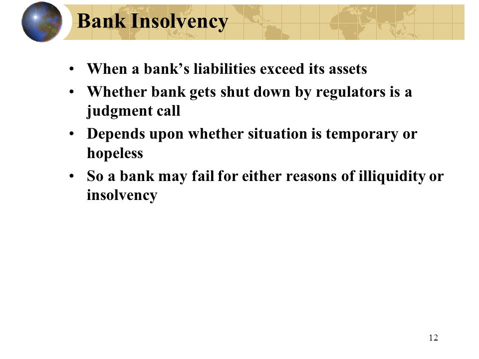 12 Bank Insolvency When a bank's liabilities exceed its assets Whether bank gets shut down by regulators is a judgment call Depends upon whether situation is temporary or hopeless So a bank may fail for either reasons of illiquidity or insolvency